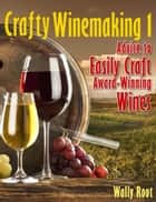 Crafty Winemaking 1 ebook by Wally Root