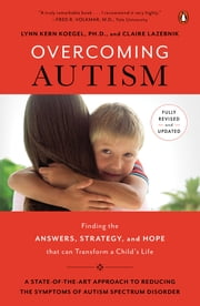 Overcoming Autism - Finding the Answers, Strategies, and Hope That Can Transform a Child's Life ebook by Claire LaZebnik, Lynn Kern Koegel, Ph.D.