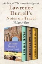 Lawrence Durrell's Notes on Travel Volume One - Blue Thirst, Sicilian Carousel, and Bitter Lemons of Cyprus ebook by Lawrence Durrell