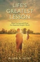 Life's Greatest Lesson - What I've Learned from the Happiest People I Know ebook by Allen Hunt