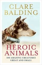 Heroic Animals - 100 Amazing Creatures Great and Small ebook by Clare Balding