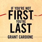 If You're Not First, You're Last - Sales Strategies to Dominate Your Market and Beat Your Competition audiobook by Grant Cardone