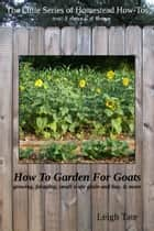 How To Garden For Goats: Gardening, Foraging, Small-Scale Grain and Hay, & More ebook by Leigh Tate
