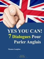 YES YOU CAN! 7 Dialogues Pour Parler Anglais ebook by Thomas Langlène