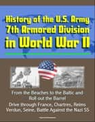 History of the U.S. Army 7th Armored Division in World War II: From the Beaches to the Baltic and Roll out the Barrel, Drive through France, Chartres, Reims, Verdun, Seine, Battle Against the Nazi SS eBook by Progressive Management