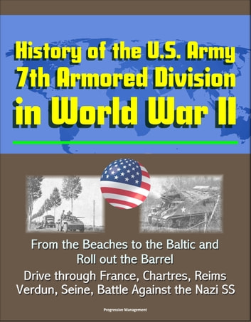 History of the U S  Army 7th Armored Division in World War II: From the  Beaches to the Baltic and Roll out the Barrel, Drive through France,  Chartres,