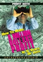 How To Make A Million Dollars Profit In 5 Years Or Less ebook by Profit Keith