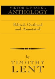 Viktor E. Frankl Anthology - Edited and Annotated by Timothy Lent ebook by Timothy Lent