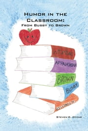 HUMOR IN THE CLASSROOM - FROM BUSBY TO BROWN ebook by Steven E. Dyche