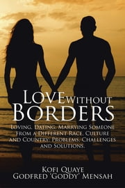 Love Without Borders - Loving, Dating, Marrying Someone from a Different Race, Culture and Country: Problems, Challenges and Solutions. ebook by Kofi Quaye; Godfred 'Goddy' Mensah