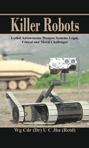 Killer Robots: Lethal Autonomous Weapon Systems Legal, Ethical and Moral Challenges ebook by Dr U C Jha