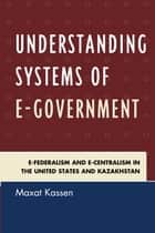 Understanding Systems of e-Government - e-Federalism and e-Centralism in the United States and Kazakhstan ebook by Maxat Kassen