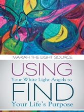 Using Your White Light Angels to Find Your Life's Purpose ebook by Mariah The Light Source