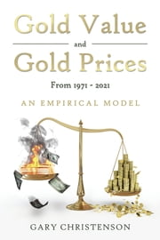 Gold Value and Gold Prices From 1971 - 2021 - An Empirical Model ebook by Gary Christenson