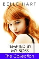 Tempted by My Boss, The Collection ebook by Belle Hart