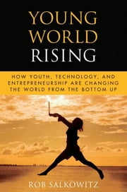 Young World Rising - How Youth Technology and Entrepreneurship are Changing the World from the Bottom Up ebook by Rob Salkowitz