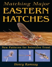 Matching Major Eastern Hatches: New Patterns for Selective Trout ebook by Henry Ramsay
