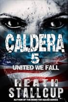 Caldera 5: United We Fall ebook by Heath Stallcup