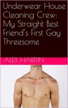 Underwear House Cleaning Crew: My Straight Best Friend's First Gay Threesome ebook by Alex Hardin