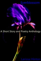 Everblossom: A Short Story and Poetry Anthology ebook by Larissa Hinton