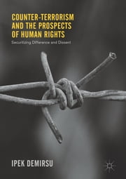 Counter-terrorism and the Prospects of Human Rights - Securitizing Difference and Dissent ebook by Ipek Demirsu