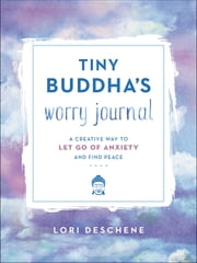 Tiny Buddha's Worry Journal - A Creative Way to Let Go of Anxiety and Find Peace ebook by Lori Deschene