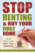 Stop Renting & Buy Your First Home ebook by Nathan Berry