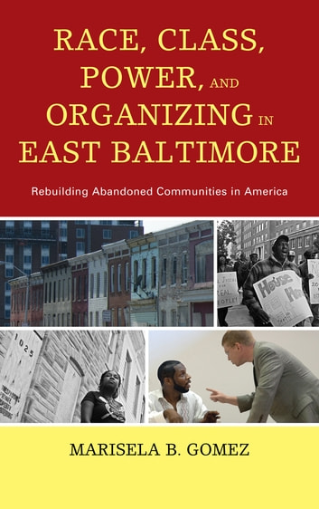Race, Class, Power, and Organizing in East Baltimore - Rebuilding Abandoned Communities in America ebook by Marisela B. Gomez