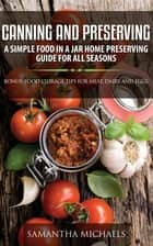 Canning and Preserving: A Simple Food In A Jar Home Preserving Guide for All Seasons : Bonus: Food Storage Tips for Meat, Dairy and Eggs ebook by Samantha Michaels