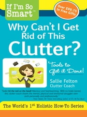 If I'm So Smart, Why Can't I Get Rid of this Clutter? ebook by Sallie Felton