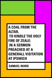 A Coal From The Altar, To Kindle The Holy Fire of Zeale: In a Sermon Preached at a Generall Visitation at Ipswich ebook by Samuel Ward