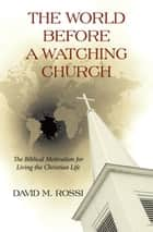 The World Before a Watching Church - The Biblical Motivation for Living the Christian Life ebook by David M. Rossi