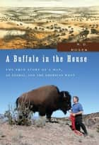 A Buffalo in the House - The True Story of a Man, an Animal, and the American West ebook by R. D. Rosen