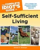 The Complete Idiot's Guide to Self-Sufficient Living - Live a Simpler, Less Dependent Lifestyle—Without Feeling Deprived ebook by Jerome D. Belanger