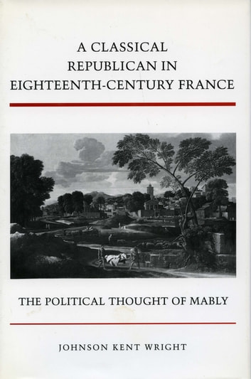 A Classical Republican in Eighteenth-Century France - The Political Thought of Mably ebook by Johnson Kent Wright