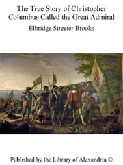 The True Story of Christopher Columbus Called The Great Admiral ebook by Elbridge Streeter Brooks