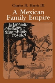 A Mexican Family Empire - The Latifundio of the Sánchez Navarro Family, 1765-1867 ebook by Charles H., III Harris
