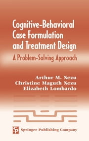 Cognitive-Behavioral Case Formulation and Treatment Design - A Problem-Solving Approach ebook by Arthur M. Nezu, PhD, ABPP,Christine Maguth Nezu, PhD, ABPP,Elizabeth R. Lombardo, PhD