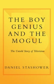 The Boy Genius and the Mogul - The Untold Story of Television ebook by Daniel Stashower