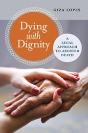 Dying with Dignity: A Legal Approach to Assisted Death - A Legal Approach to Assisted Death ebook by Giza Lopes