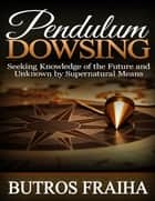 Pendulum Dowsing: Seeking Knowledge of the Future and Unknown By Supernatural Means ebook by Butros Fraiha