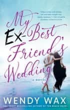My Ex-Best Friend's Wedding ebook by Wendy Wax