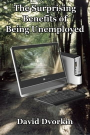 The Surprising Benefits of Being Unemployed ebook by David Dvorkin