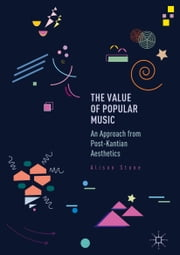 The Value of Popular Music - An Approach from Post-Kantian Aesthetics ebook by Alison Stone