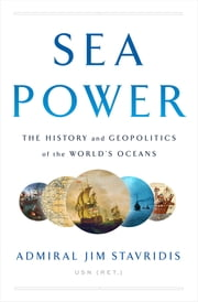 Sea Power - The History and Geopolitics of the World's Oceans ebook by Jim Stavridis, USN (Ret.)