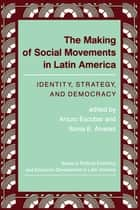 The Making Of Social Movements In Latin America - Identity, Strategy, And Democracy ebook by Arturo Escobar