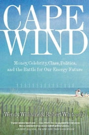 Cape Wind - Money, Celebrity, Class, Politics, and the Battle for Our Energy Future on Nantucket Sound ebook by Robert Whitcomb,Wendy Williams