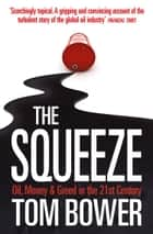 The Squeeze: Oil, Money and Greed in the 21st Century (Text Only) ebook by Tom Bower