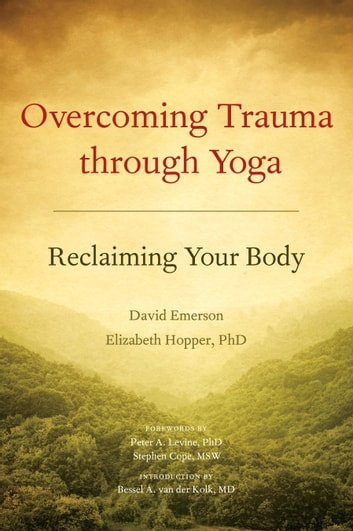 Overcoming Trauma through Yoga - Reclaiming Your Body ebook by David Emerson,Elizabeth Hopper, Ph.D.