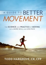 A Guide to Better Movement: The Science and Practice of Moving with More Skill and Less Pain ebook by Todd Hargrove